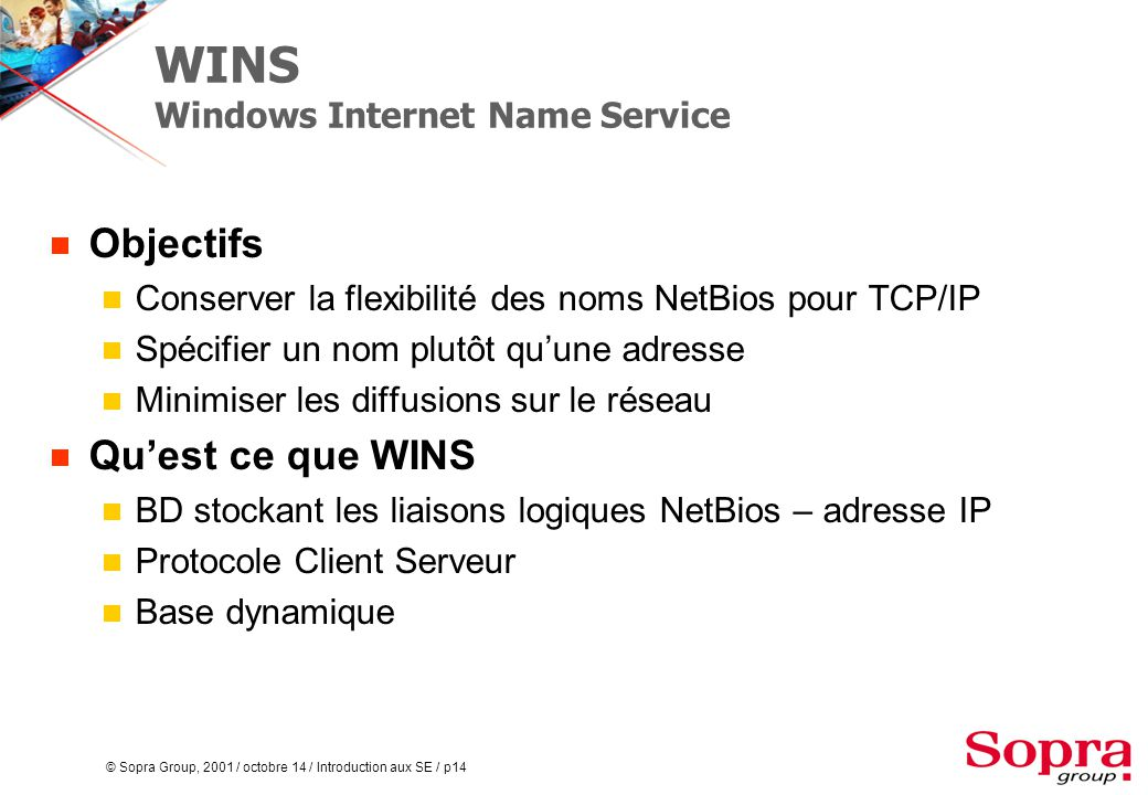© Sopra Group, 2001 / octobre 14 / Introduction aux SE / p14 WINS Windows Internet Name Service  Objectifs  Conserver la flexibilité des noms NetBio