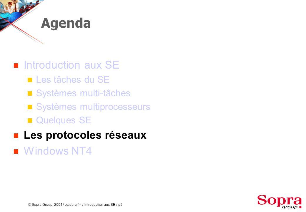 © Sopra Group, 2001 / octobre 14 / Introduction aux SE / p9 Agenda  Introduction aux SE  Les tâches du SE  Systèmes multi-tâches  Systèmes multiprocesseurs  Quelques SE  Les protocoles réseaux  Windows NT4