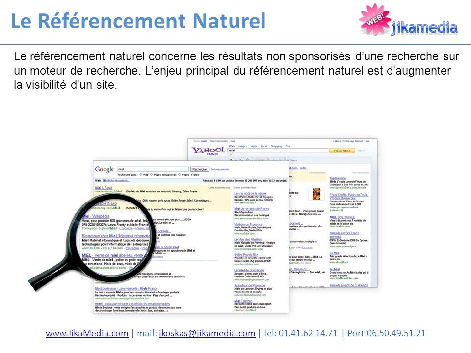 Le Référencement Naturel www.JikaMedia.comwww.JikaMedia.com | mail: jkoskas@jikamedia.com | Tel: 01.41.62.14.71 | Port:06.50.49.51.21jkoskas@jikamedia.com Le référencement naturel concerne les résultats non sponsorisés d'une recherche sur un moteur de recherche.