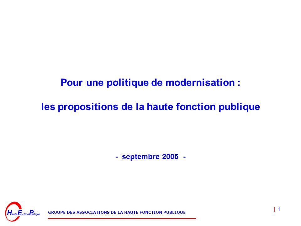 | 1 GROUPE DES ASSOCIATIONS DE LA HAUTE FONCTION PUBLIQUE Pour une politique de modernisation : les propositions de la haute fonction publique - septembre 2005 -