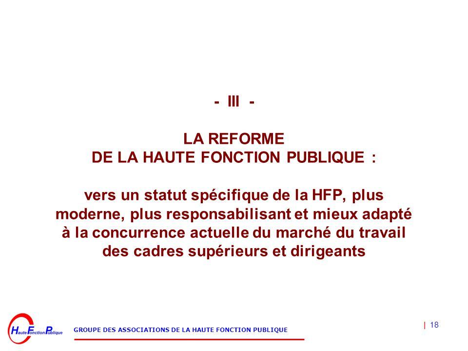 | 18 GROUPE DES ASSOCIATIONS DE LA HAUTE FONCTION PUBLIQUE - III - LA REFORME DE LA HAUTE FONCTION PUBLIQUE : vers un statut spécifique de la HFP, plu