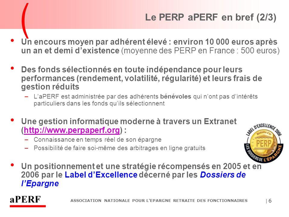 | 6 ASSOCIATION NATIONALE POUR L'EPARGNE RETRAITE DES FONCTIONNAIRES Le PERP aPERF en bref (2/3) Un encours moyen par adhérent élevé : environ 10 000