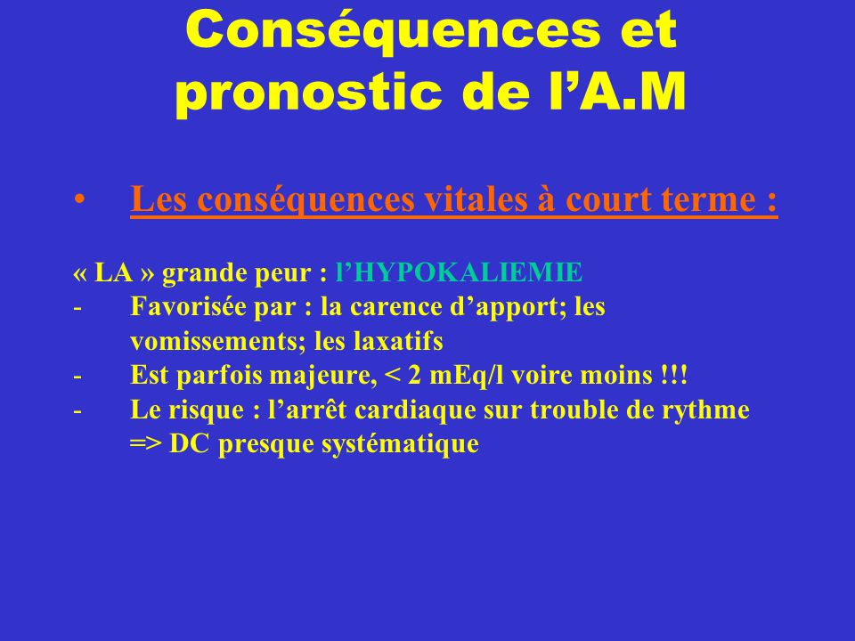 Conséquences et pronostic de l'A.M Les conséquences vitales à court terme : « LA » grande peur : l'HYPOKALIEMIE -Favorisée par : la carence d'apport;