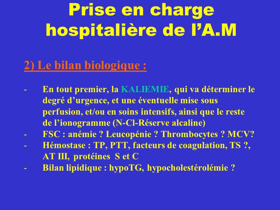 Prise en charge hospitalière de l'A.M 2) Le bilan biologique : -En tout premier, la KALIEMIE, qui va déterminer le degré d'urgence, et une éventuelle