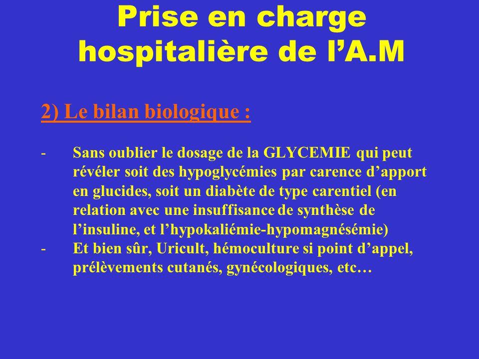 Prise en charge hospitalière de l'A.M 2) Le bilan biologique : -Sans oublier le dosage de la GLYCEMIE qui peut révéler soit des hypoglycémies par care
