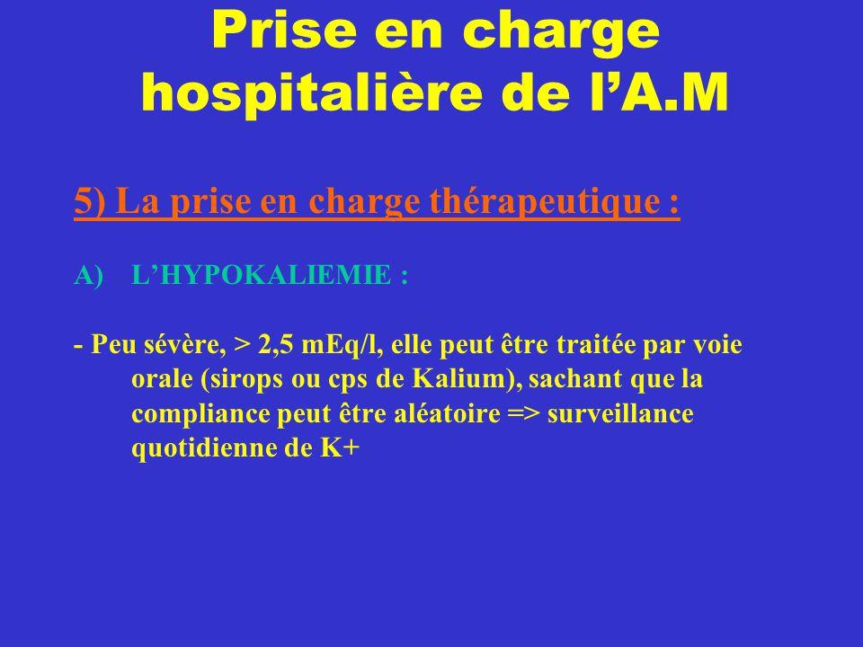 Prise en charge hospitalière de l'A.M 5) La prise en charge thérapeutique : A)L'HYPOKALIEMIE : - Peu sévère, > 2,5 mEq/l, elle peut être traitée par v