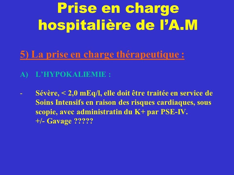 Prise en charge hospitalière de l'A.M 5) La prise en charge thérapeutique : A)L'HYPOKALIEMIE : -Sévère, < 2,0 mEq/l, elle doit être traitée en service