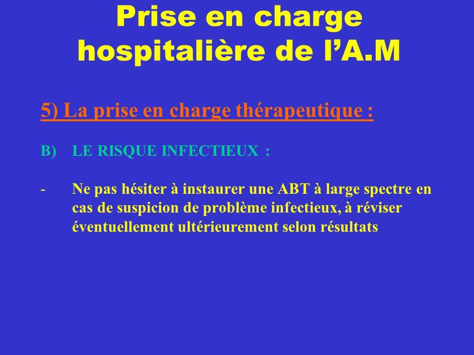Prise en charge hospitalière de l'A.M 5) La prise en charge thérapeutique : B) LE RISQUE INFECTIEUX : -Ne pas hésiter à instaurer une ABT à large spec