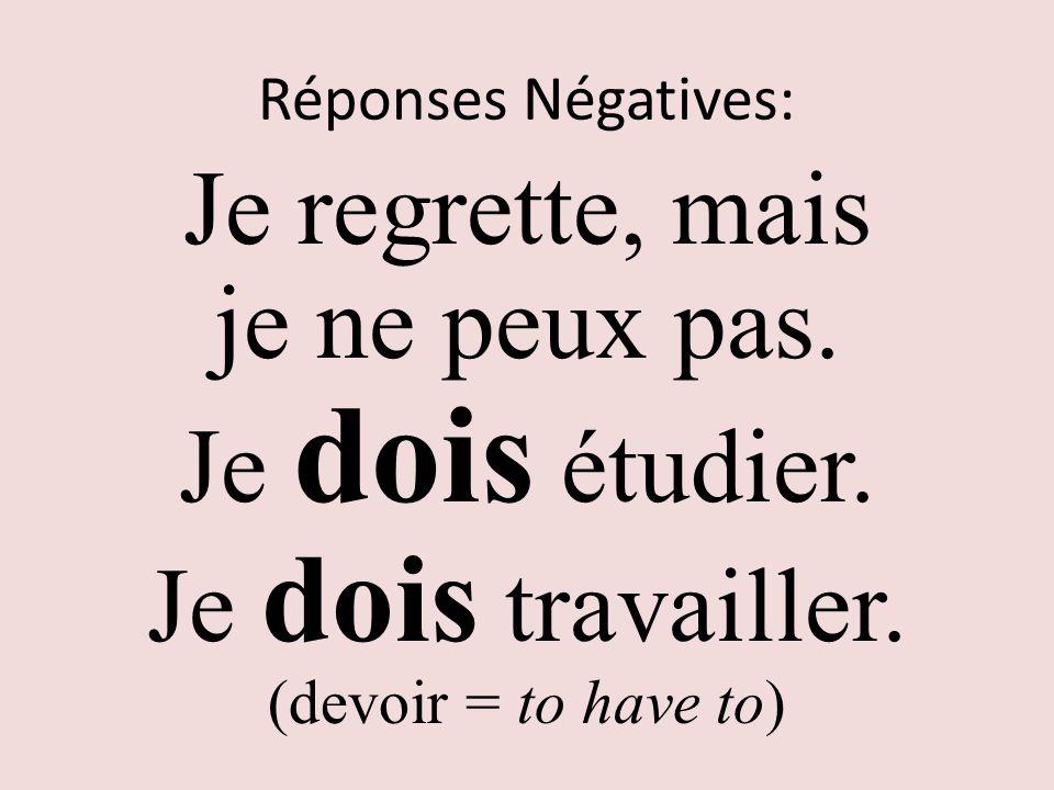 Réponses Négatives: Je regrette, mais je ne peux pas. Je dois étudier. Je dois travailler. (devoir = to have to)