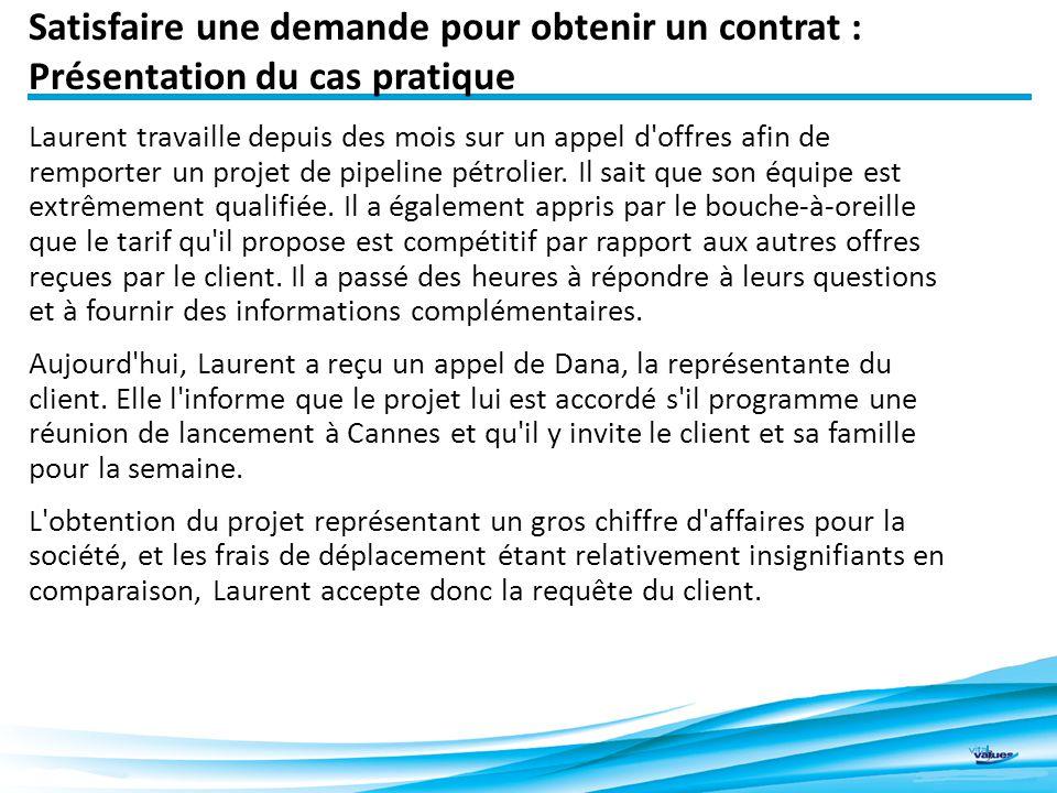 Satisfaire une demande pour obtenir un contrat : Présentation du cas pratique 2 Laurent travaille depuis des mois sur un appel d offres afin de remporter un projet de pipeline pétrolier.