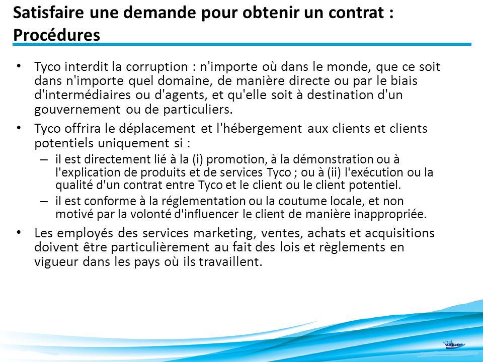 Satisfaire une demande pour obtenir un contrat : Procédures Tyco interdit la corruption : n importe où dans le monde, que ce soit dans n importe quel domaine, de manière directe ou par le biais d intermédiaires ou d agents, et qu elle soit à destination d un gouvernement ou de particuliers.