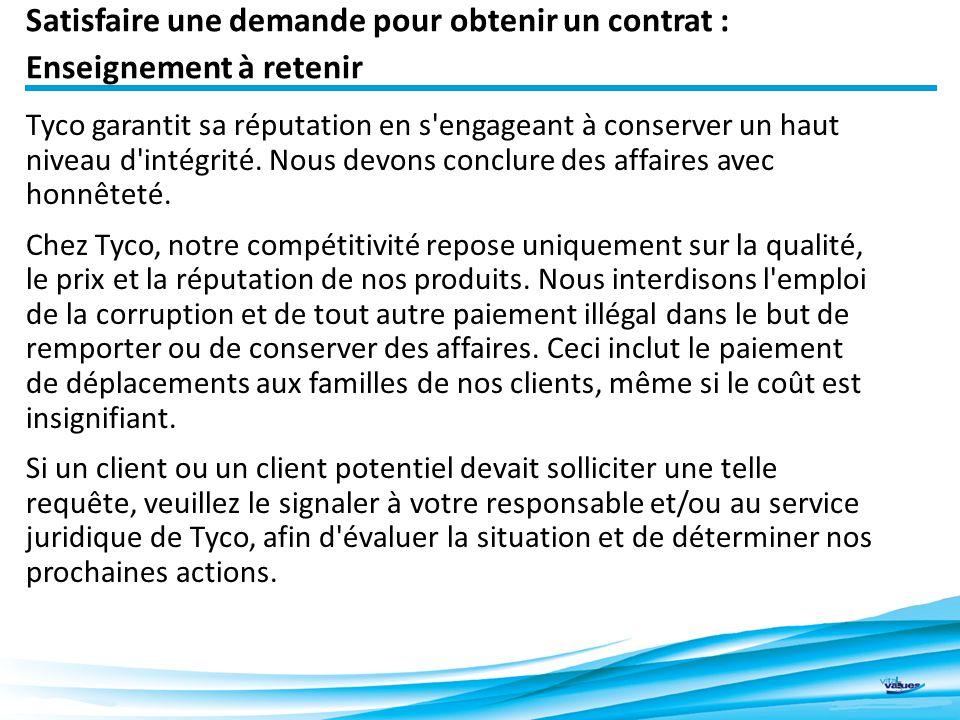 Satisfaire une demande pour obtenir un contrat : Enseignement à retenir 5 Tyco garantit sa réputation en s engageant à conserver un haut niveau d intégrité.