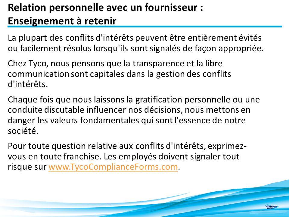 Relation personnelle avec un fournisseur : Enseignement à retenir 5 La plupart des conflits d intérêts peuvent être entièrement évités ou facilement résolus lorsqu ils sont signalés de façon appropriée.