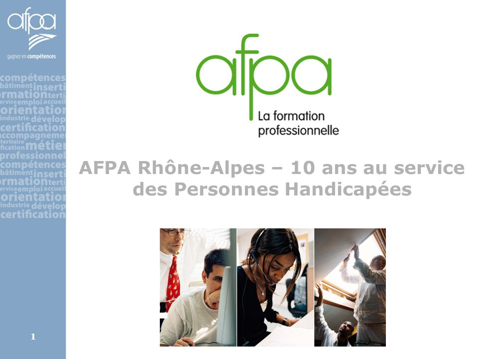 2 Formation des Personnes Handicapées en milieu ordinaire – AFPA Rhône Alpes Personnes handicapées (PH) accueillies par an :  par 340 formateurs et 46 psychologues du travail, sur 13 sites et 150 métiers (400, niveau national)  650 en formation professionnelle (9%)  2.300 pour prestations d'orientation « 5 ans + 5 ans » : 2000-2010  1999 : Convention AGEFIPH-AFPA, accueil de PH en grand nombre (Etat, AGEFIPH - DE)  2000 : Schéma régional - référents PH sites AFPA  2001 : Projet régional – animation, réseau interne appui, innovation, développement, partenariats  2004 : « toutes les prestations AFPA RA sont ouvertes aux PH quel que soit le type de handicap »