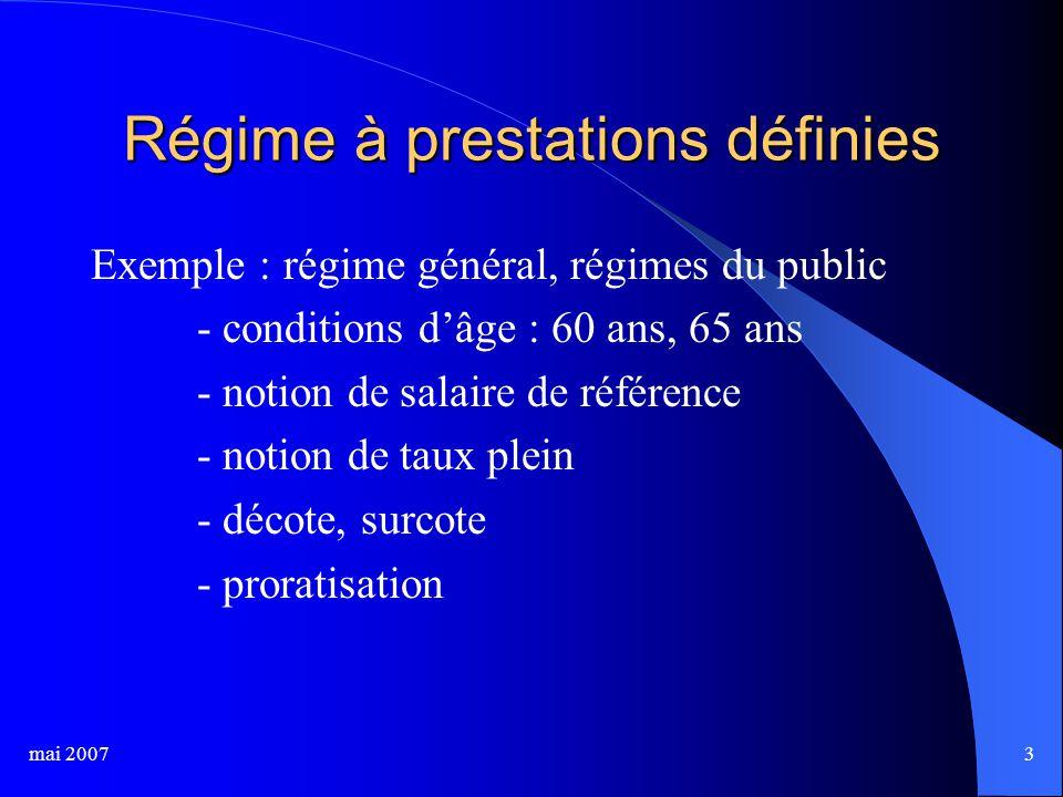 mai 20073 Régime à prestations définies Exemple : régime général, régimes du public - conditions d'âge : 60 ans, 65 ans - notion de salaire de référence - notion de taux plein - décote, surcote - proratisation