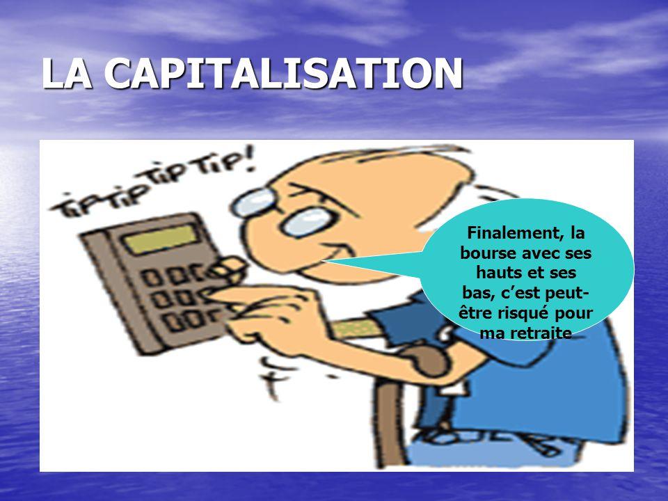 LA CAPITALISATION Finalement, la bourse avec ses hauts et ses bas, c'est peut- être risqué pour ma retraite