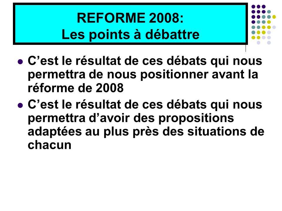 REFORME 2008: Les points à débattre C'est le résultat de ces débats qui nous permettra de nous positionner avant la réforme de 2008 C'est le résultat de ces débats qui nous permettra d'avoir des propositions adaptées au plus près des situations de chacun