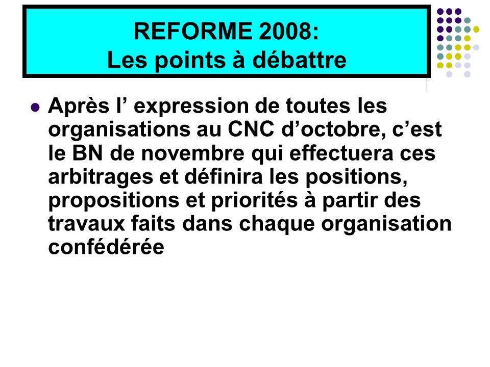 REFORME 2008: Les points à débattre Après l' expression de toutes les organisations au CNC d'octobre, c'est le BN de novembre qui effectuera ces arbitrages et définira les positions, propositions et priorités à partir des travaux faits dans chaque organisation confédérée