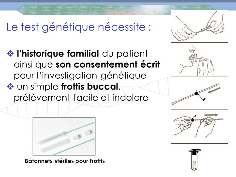 Le test génétique nécessite :  l'historique familial du patient ainsi que son consentement écrit pour l'investigation génétique  un simple frottis buccal, prélèvement facile et indolore Bâtonnets stériles pour frottis