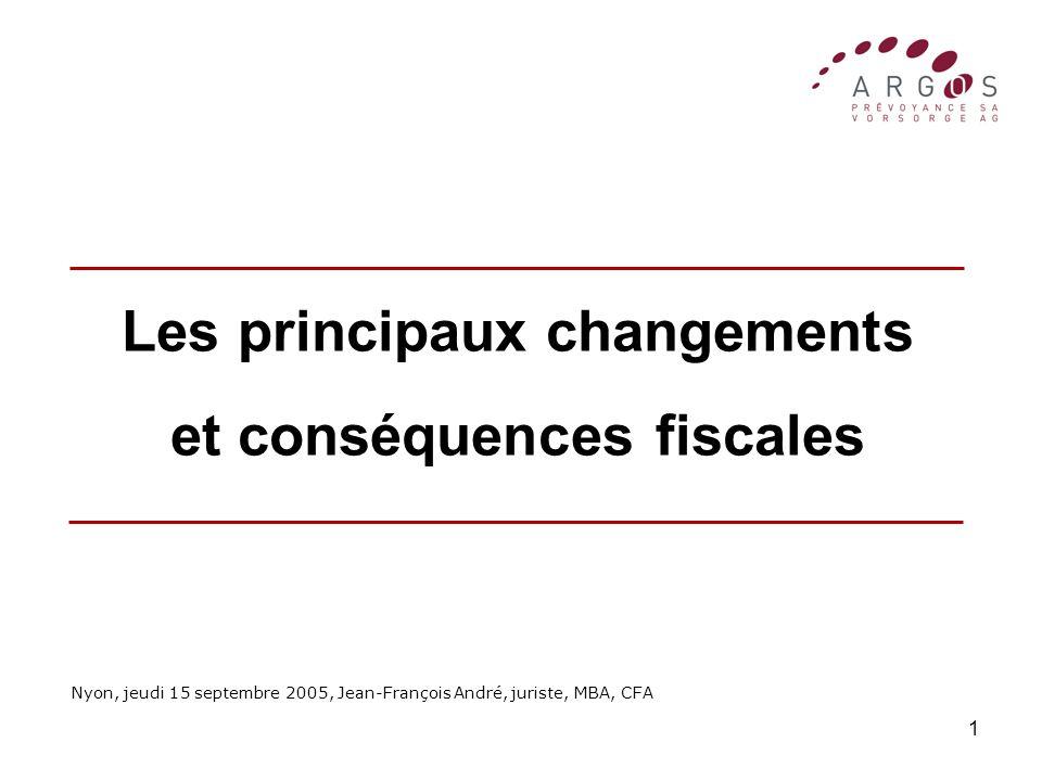 1 Les principaux changements et conséquences fiscales Nyon, jeudi 15 septembre 2005, Jean-François André, juriste, MBA, CFA