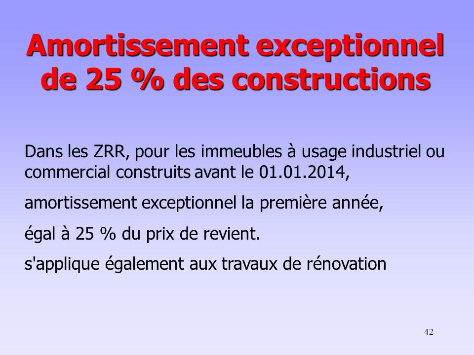 42 Dans les ZRR, pour les immeubles à usage industriel ou commercial construits avant le 01.01.2014, amortissement exceptionnel la première année, égal à 25 % du prix de revient.
