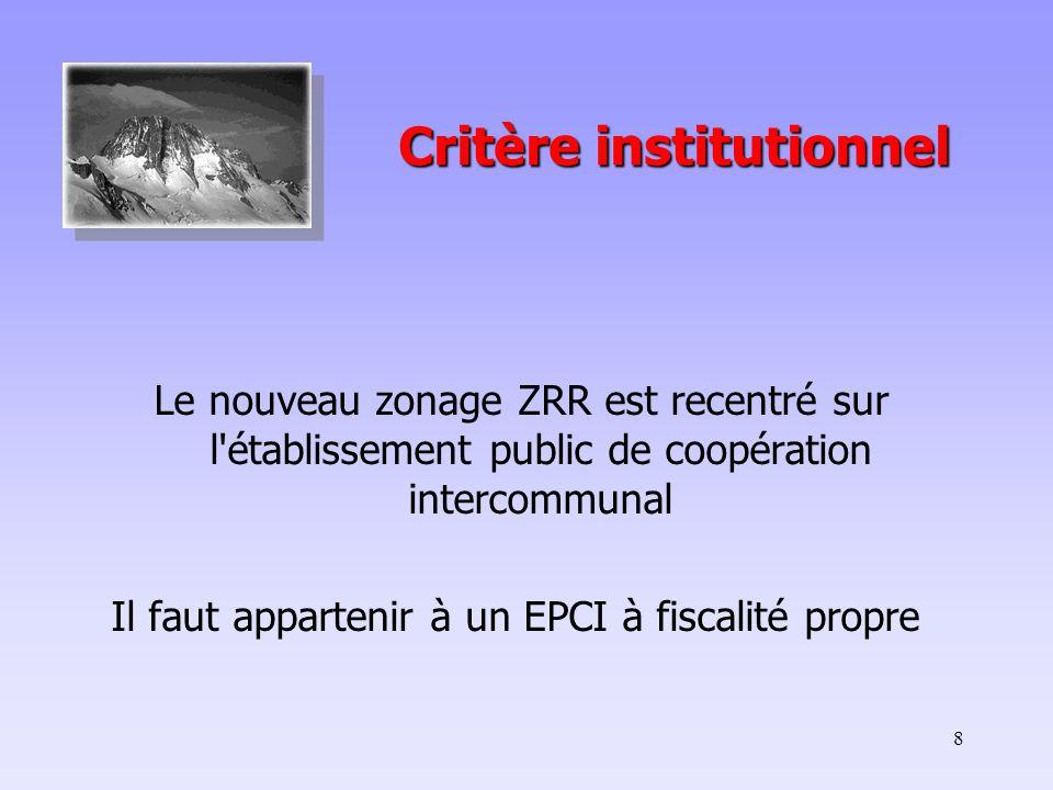 8 Critère institutionnel Critère institutionnel Le nouveau zonage ZRR est recentré sur l établissement public de coopération intercommunal Il faut appartenir à un EPCI à fiscalité propre