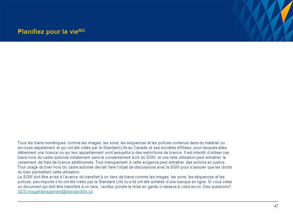 Planifiez pour la vie MC 47 Tous les biens numériques comme les images, les sons, les séquences et les polices contenus dans du matériel ou envoyés séparément et qui ont été créés par la Standard Life au Canada et ses sociétés affiliées, pour lesquels elles détiennent une licence ou qui leur appartiennent sont assujettis à des restrictions de licence.