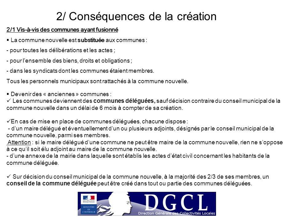 2/ Conséquences de la création 2/1 Vis-à-vis des communes ayant fusionné  La commune nouvelle est substituée aux communes : - pour toutes les délibér