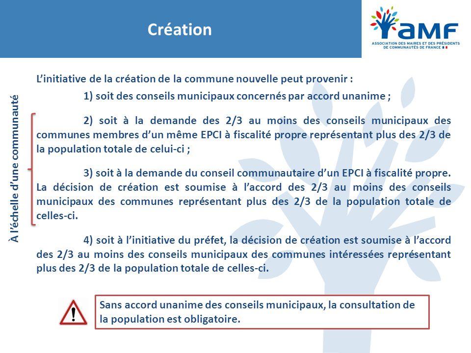 Création L'initiative de la création de la commune nouvelle peut provenir : 1) soit des conseils municipaux concernés par accord unanime ; 2) soit à l