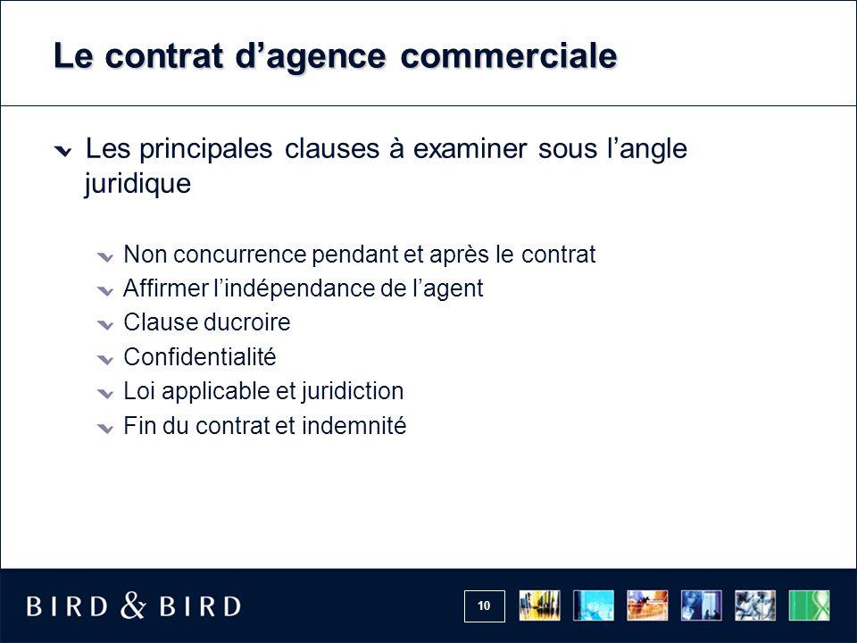 10 Le contrat d'agence commerciale Les principales clauses à examiner sous l'angle juridique Non concurrence pendant et après le contrat Affirmer l'in