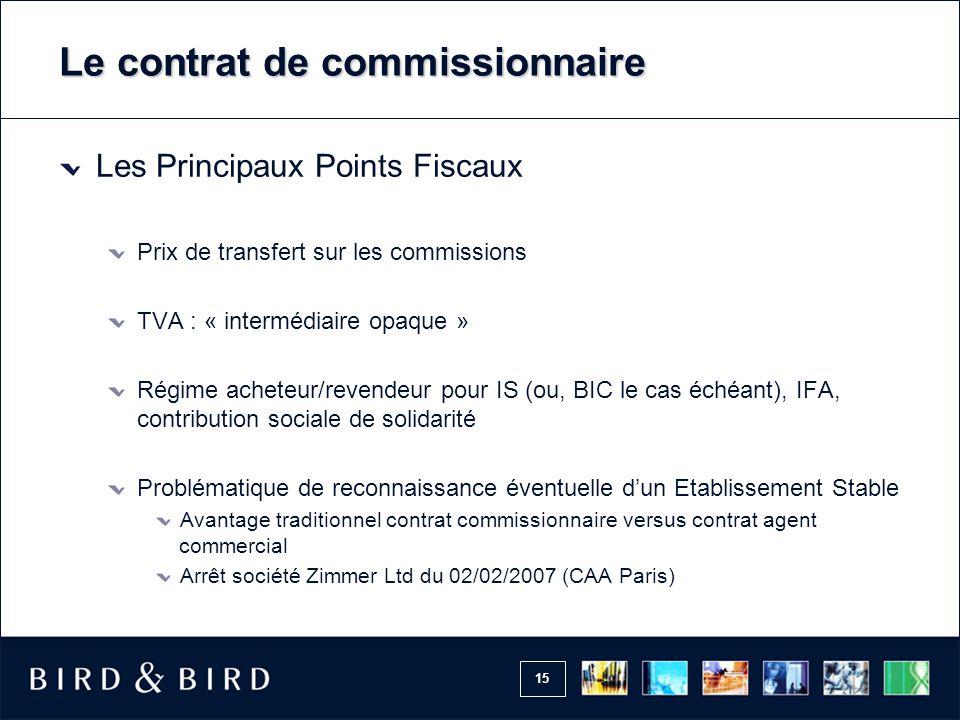 15 Le contrat de commissionnaire Les Principaux Points Fiscaux Prix de transfert sur les commissions TVA : « intermédiaire opaque » Régime acheteur/re