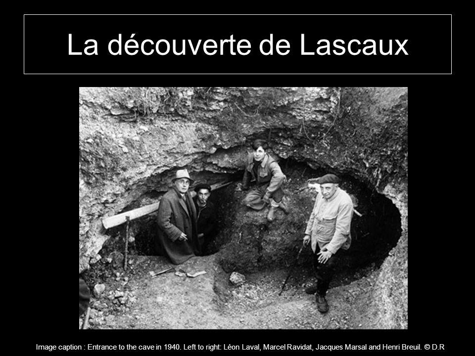 La découverte de Lascaux Image caption : Entrance to the cave in 1940. Left to right: Léon Laval, Marcel Ravidat, Jacques Marsal and Henri Breuil. © D
