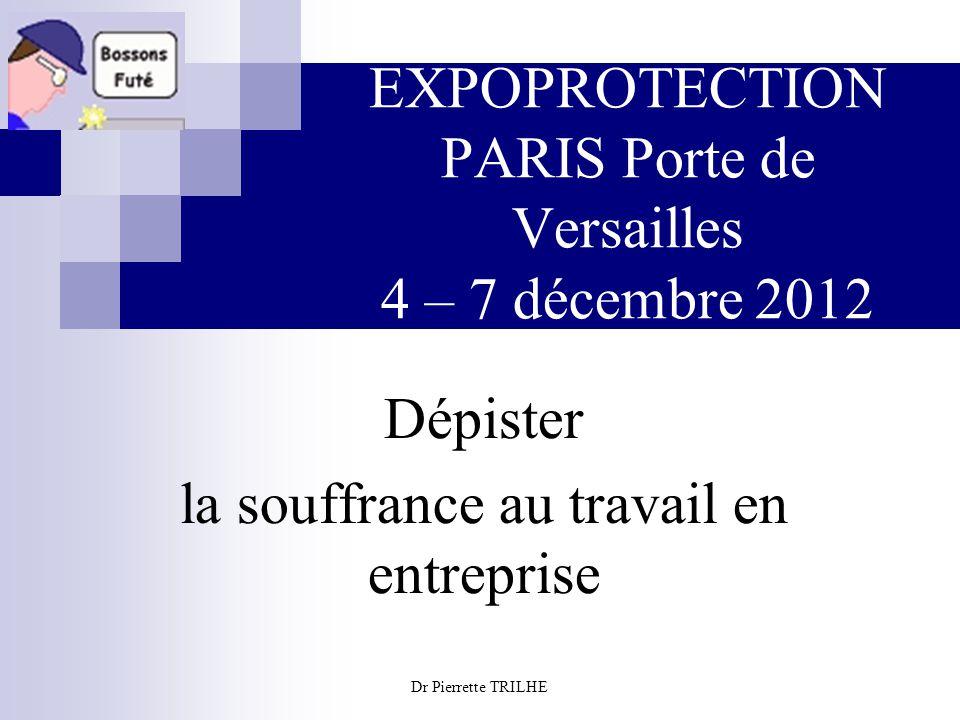 Dr Pierrette TRILHE EXPOPROTECTION PARIS Porte de Versailles 4 – 7 décembre 2012 Dépister la souffrance au travail en entreprise