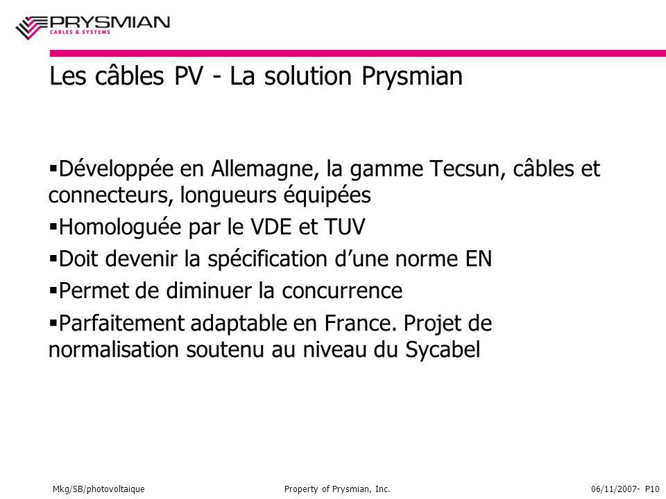 Mkg/SB/photovoltaiqueProperty of Prysmian, Inc.06/11/2007- P10 Les câbles PV - La solution Prysmian  Développée en Allemagne, la gamme Tecsun, câbles et connecteurs, longueurs équipées  Homologuée par le VDE et TUV  Doit devenir la spécification d'une norme EN  Permet de diminuer la concurrence  Parfaitement adaptable en France.