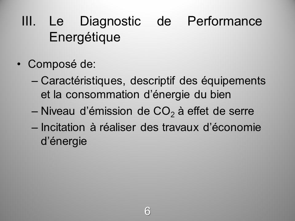 III.Le Diagnostic de Performance Energétique Composé de: –Caractéristiques, descriptif des équipements et la consommation d'énergie du bien –Niveau d'