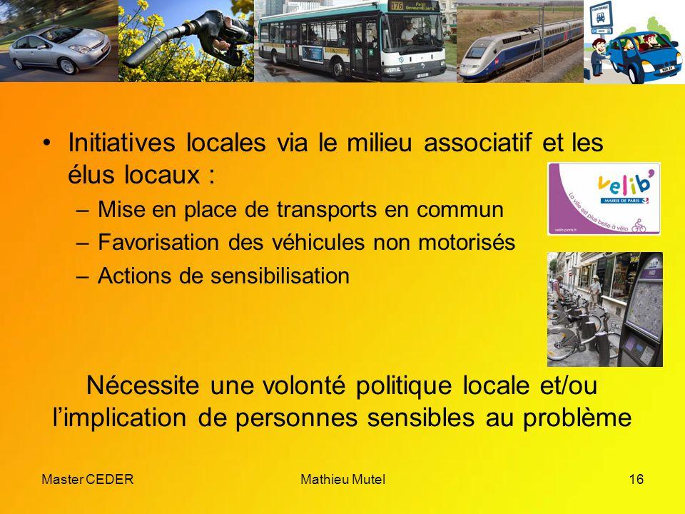 Master CEDERMathieu Mutel16 Initiatives locales via le milieu associatif et les élus locaux : –Mise en place de transports en commun –Favorisation des véhicules non motorisés –Actions de sensibilisation Nécessite une volonté politique locale et/ou l'implication de personnes sensibles au problème