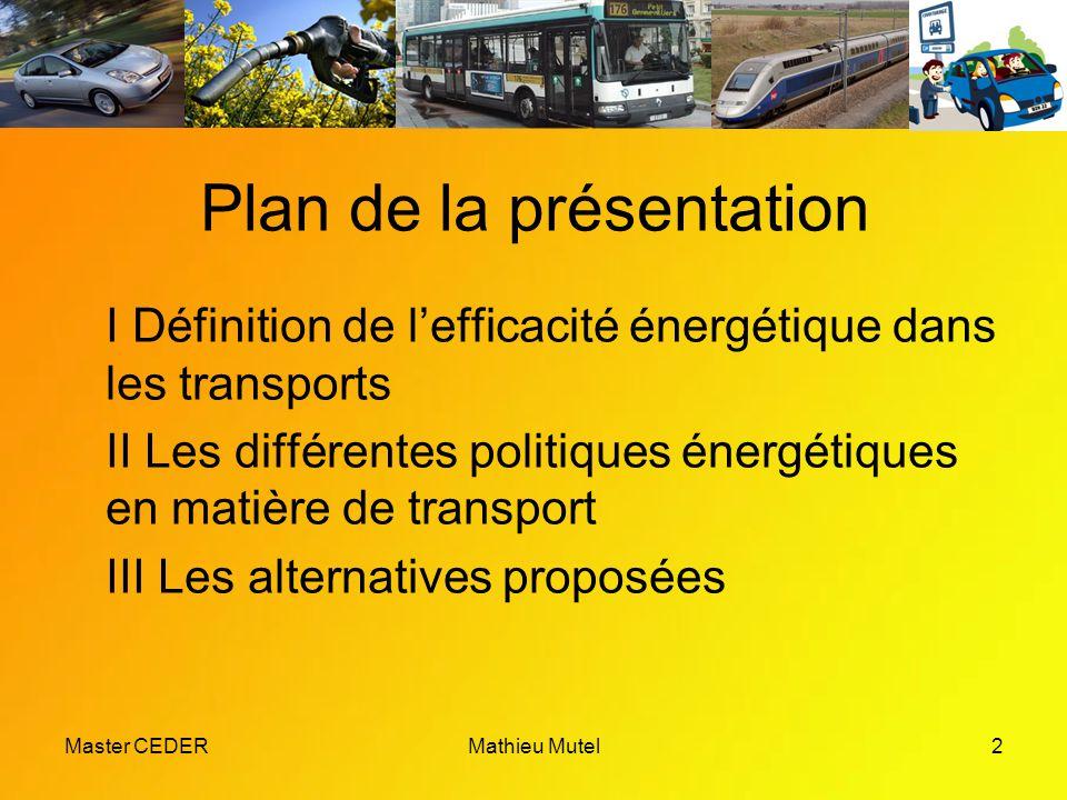 Master CEDERMathieu Mutel2 Plan de la présentation I Définition de l'efficacité énergétique dans les transports II Les différentes politiques énergétiques en matière de transport III Les alternatives proposées