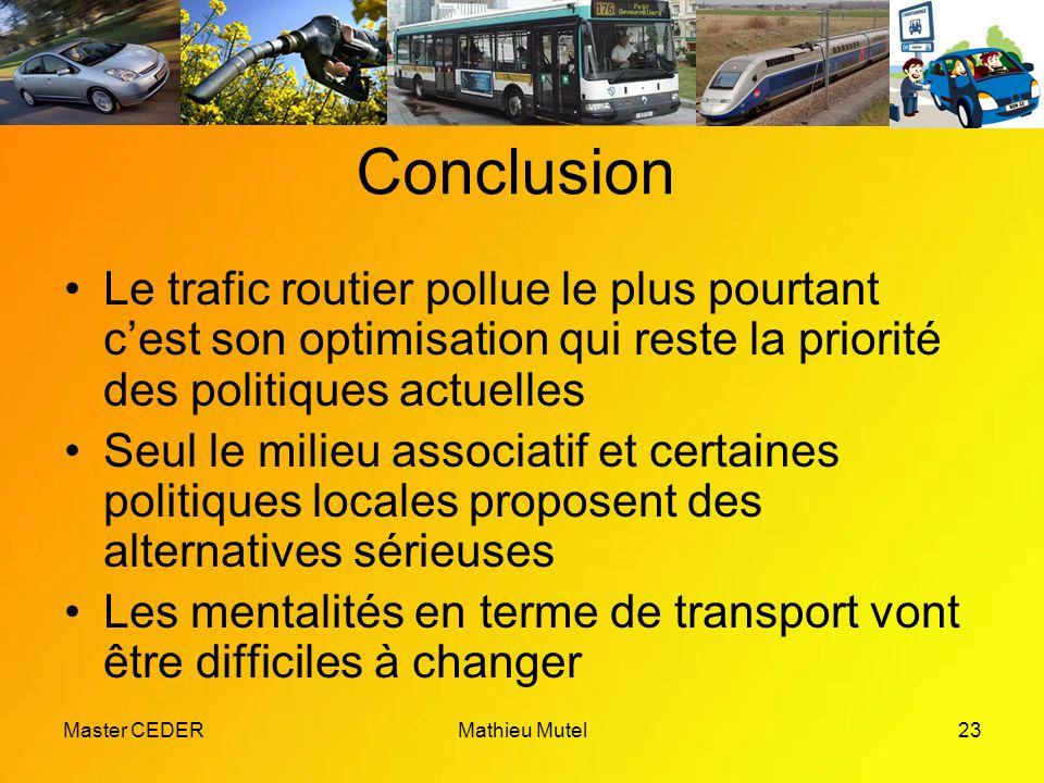 Master CEDERMathieu Mutel23 Conclusion Le trafic routier pollue le plus pourtant c'est son optimisation qui reste la priorité des politiques actuelles Seul le milieu associatif et certaines politiques locales proposent des alternatives sérieuses Les mentalités en terme de transport vont être difficiles à changer