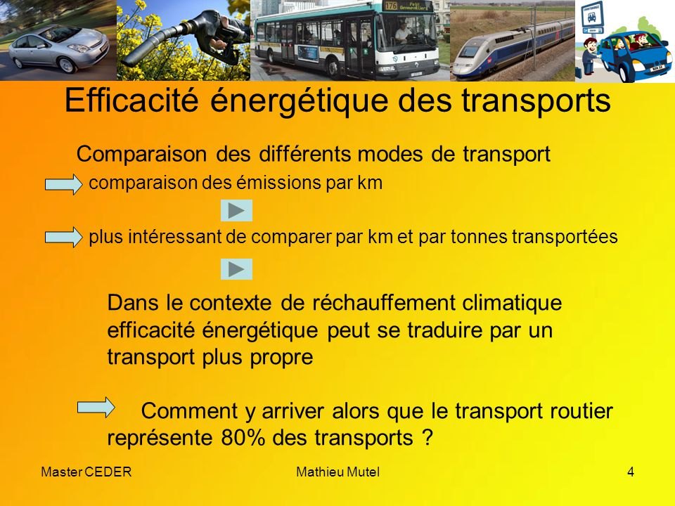 Master CEDERMathieu Mutel4 Efficacité énergétique des transports Comparaison des différents modes de transport comparaison des émissions par km plus intéressant de comparer par km et par tonnes transportées Dans le contexte de réchauffement climatique efficacité énergétique peut se traduire par un transport plus propre Comment y arriver alors que le transport routier représente 80% des transports
