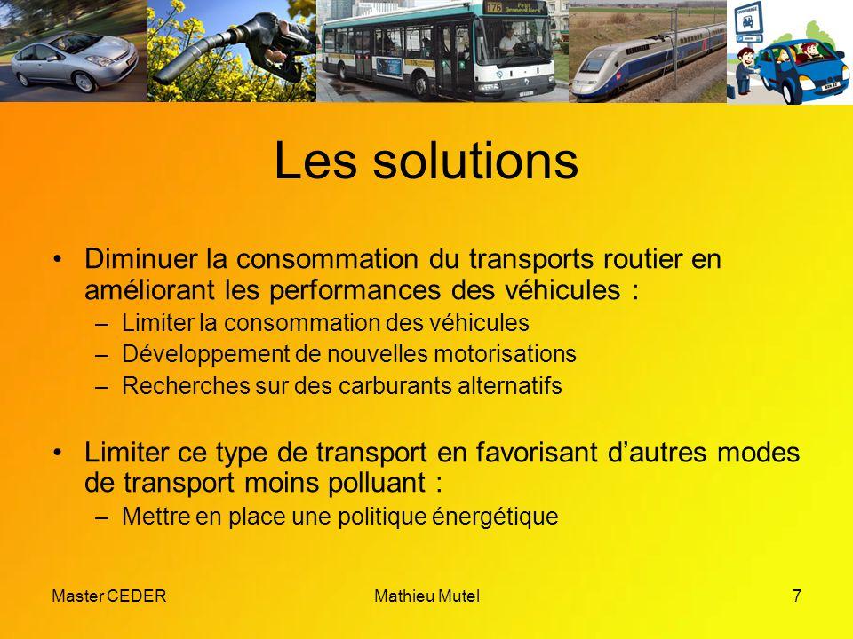 Master CEDERMathieu Mutel7 Les solutions Diminuer la consommation du transports routier en améliorant les performances des véhicules : –Limiter la consommation des véhicules –Développement de nouvelles motorisations –Recherches sur des carburants alternatifs Limiter ce type de transport en favorisant d'autres modes de transport moins polluant : –Mettre en place une politique énergétique