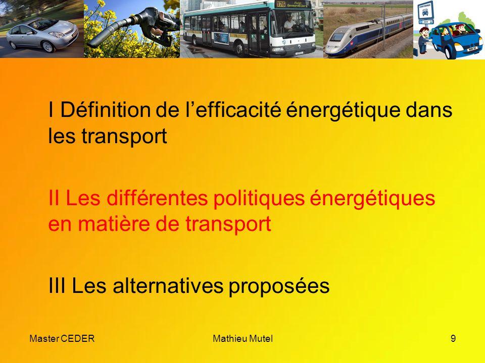 Master CEDERMathieu Mutel9 I Définition de l'efficacité énergétique dans les transport II Les différentes politiques énergétiques en matière de transport III Les alternatives proposées