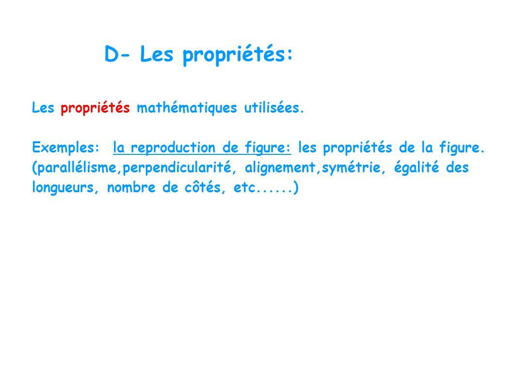 D- Les propriétés: Les propriétés mathématiques utilisées. Exemples: la reproduction de figure: les propriétés de la figure. (parallélisme,perpendicul