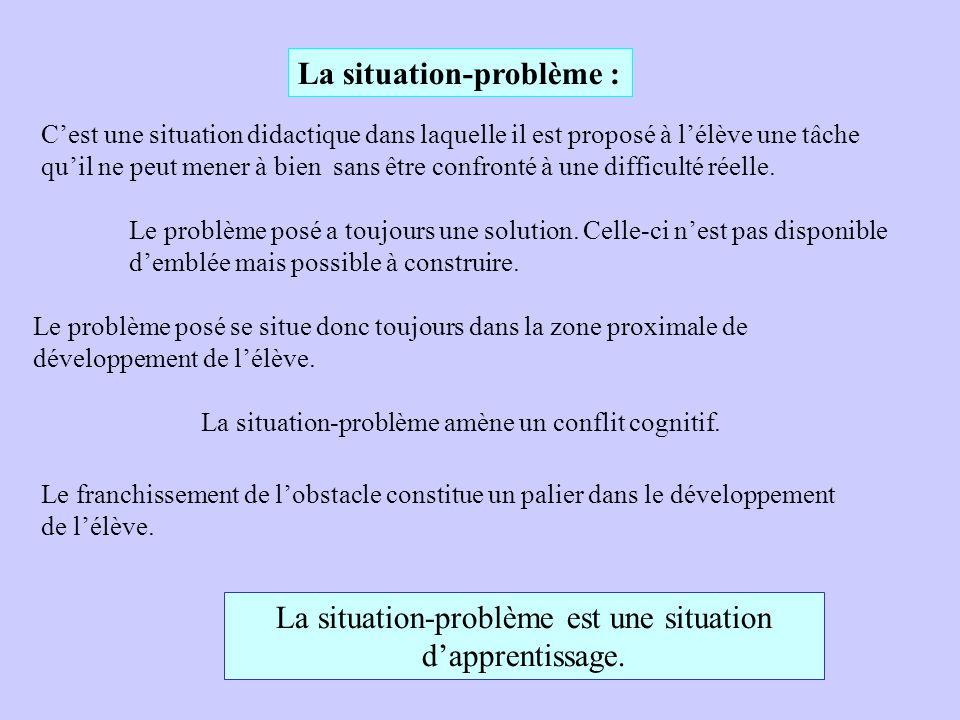 La situation-problème : C'est une situation didactique dans laquelle il est proposé à l'élève une tâche qu'il ne peut mener à bien sans être confronté