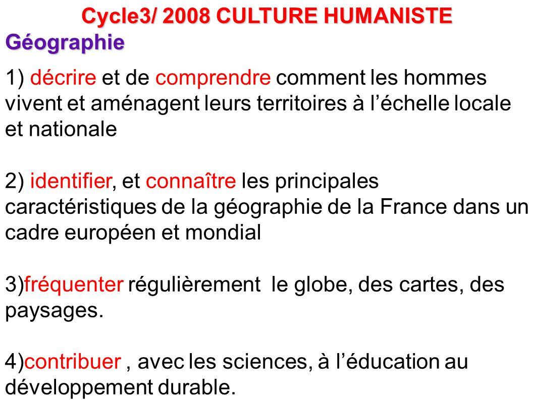 Cycle3/ 2008 CULTURE HUMANISTE Géographie 1) décrire et de comprendre comment les hommes vivent et aménagent leurs territoires à l'échelle locale et n