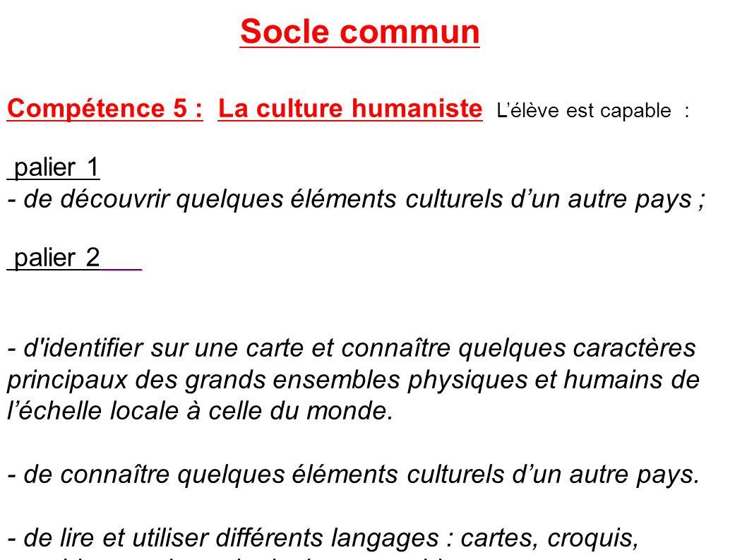 Socle commun Compétence 5 : La culture humaniste L'élève est capable : palier 1 - de découvrir quelques éléments culturels d'un autre pays ; palier 2