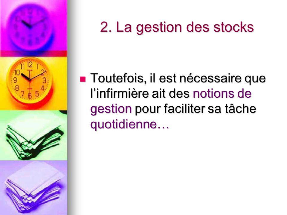 2. La gestion des stocks Toutefois, il est nécessaire que l'infirmière ait des notions de gestion pour faciliter sa tâche quotidienne… Toutefois, il e