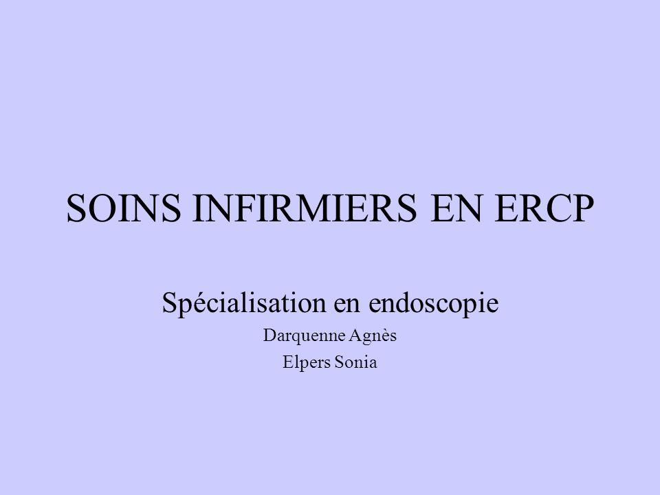 SOINS INFIRMIERS EN ERCP Spécialisation en endoscopie Darquenne Agnès Elpers Sonia