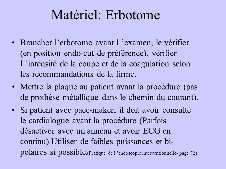 Matériel: Erbotome Brancher l'erbotome avant l 'examen, le vérifier (en position endo-cut de préférence), vérifier l 'intensité de la coupe et de la coagulation selon les recommandations de la firme.