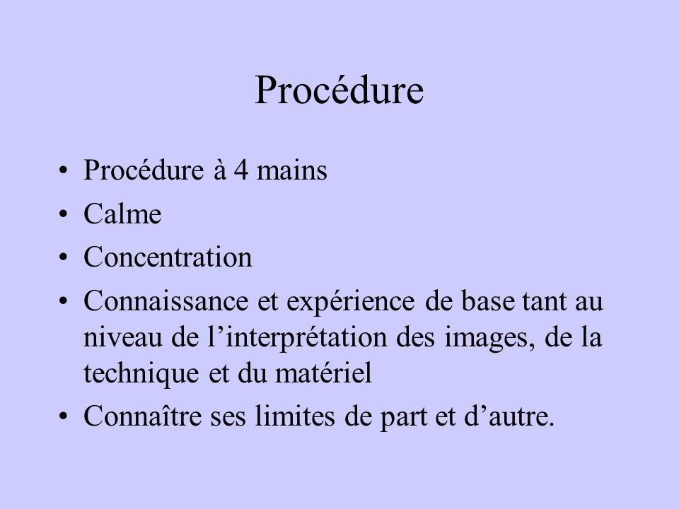 Procédure Procédure à 4 mains Calme Concentration Connaissance et expérience de base tant au niveau de l'interprétation des images, de la technique et du matériel Connaître ses limites de part et d'autre.