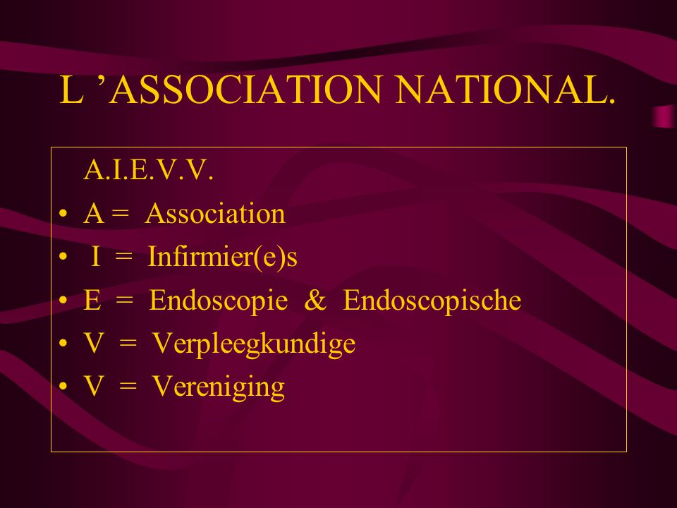 L 'ASSOCIATION NATIONAL. A.I.E.V.V. A = Association I = Infirmier(e)s E = Endoscopie & Endoscopische V = Verpleegkundige V = Vereniging